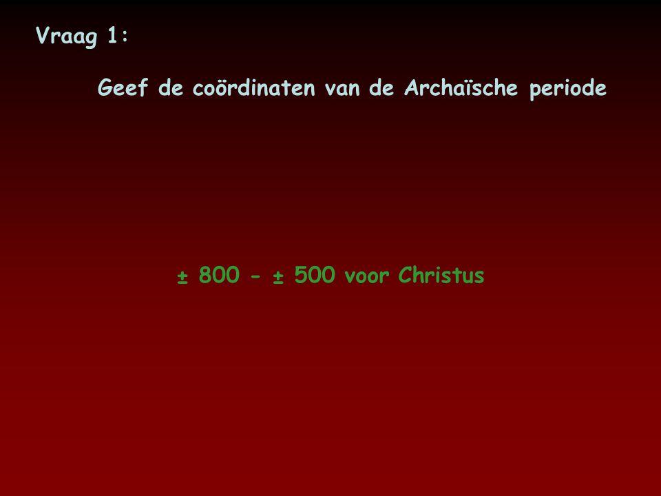 Vraag 1: Geef de coördinaten van de Archaïsche periode ± 800 - ± 500 voor Christus