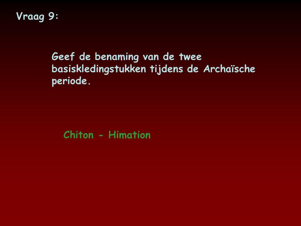 Vraag 9: Geef de benaming van de twee basiskledingstukken tijdens de Archaïsche periode.