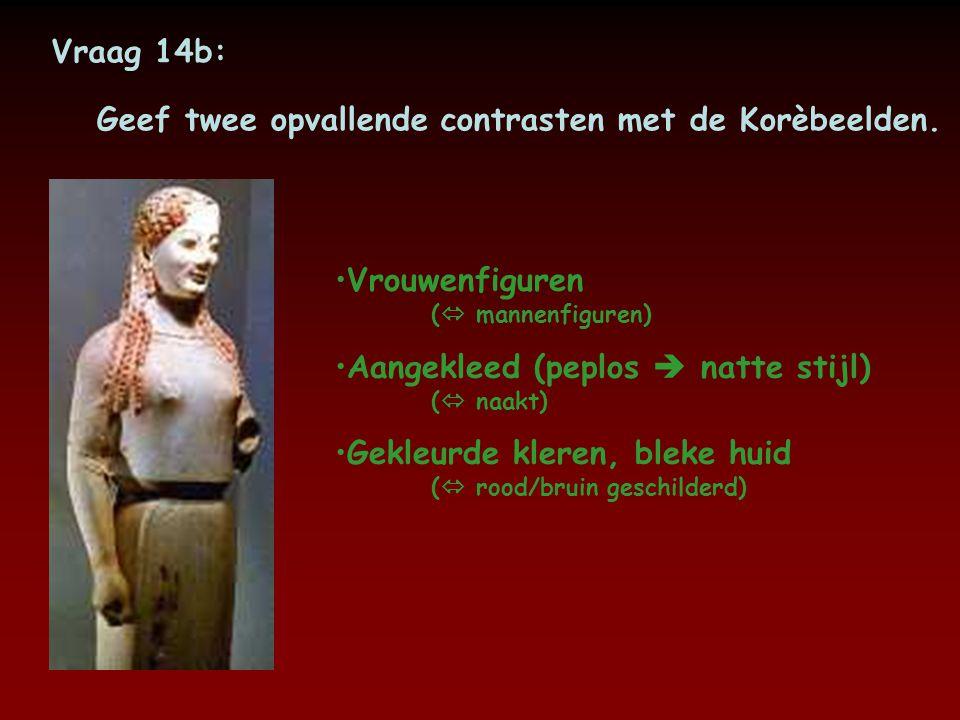 Vraag 14b: Geef twee opvallende contrasten met de Korèbeelden. Vrouwenfiguren ( mannenfiguren) Aangekleed (peplos  natte stijl) ( naakt)