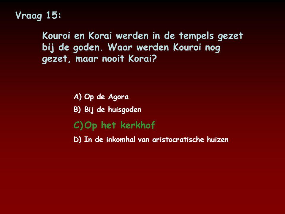 Vraag 15: Kouroi en Korai werden in de tempels gezet bij de goden. Waar werden Kouroi nog gezet, maar nooit Korai