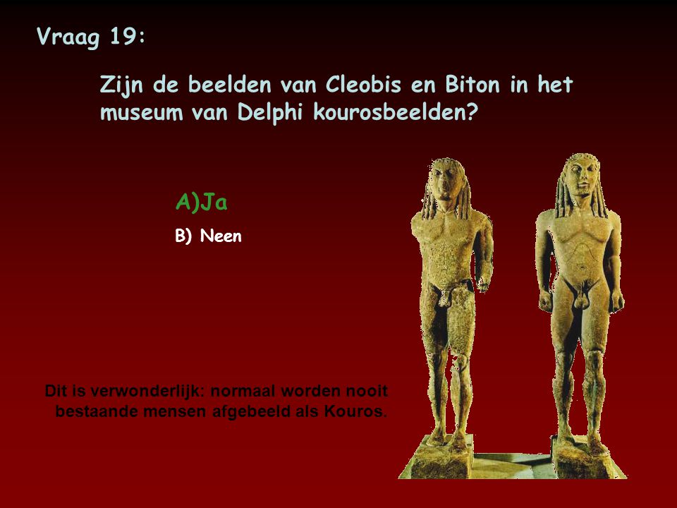 Vraag 19: Zijn de beelden van Cleobis en Biton in het museum van Delphi kourosbeelden Ja. Neen.
