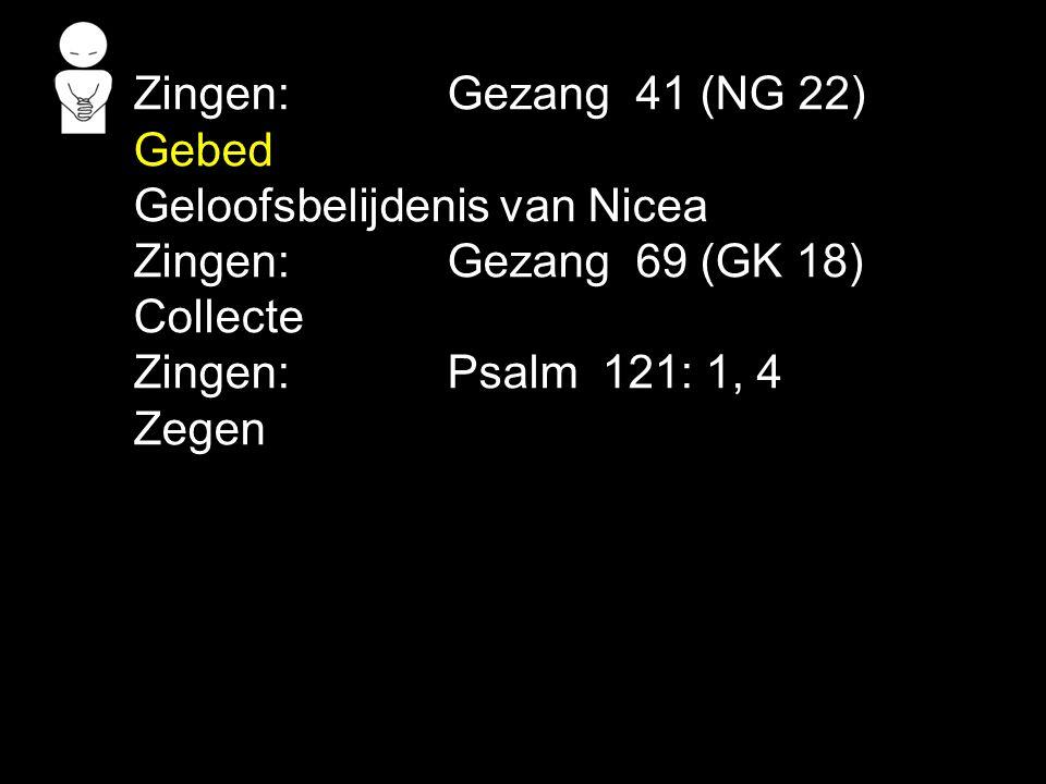 Zingen: Gezang 41 (NG 22) Gebed. Geloofsbelijdenis van Nicea. Zingen: Gezang 69 (GK 18) Collecte.
