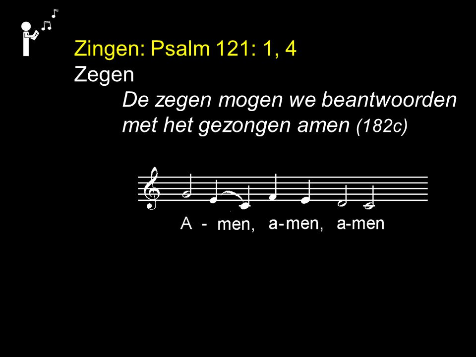 Zingen: Psalm 121: 1, 4 Zegen De zegen mogen we beantwoorden met het gezongen amen (182c)
