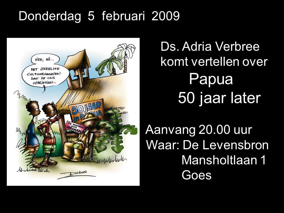 Donderdag 5 februari 2009 Ds. Adria Verbree komt vertellen over. Papua. 50 jaar later. Aanvang 20.00 uur.