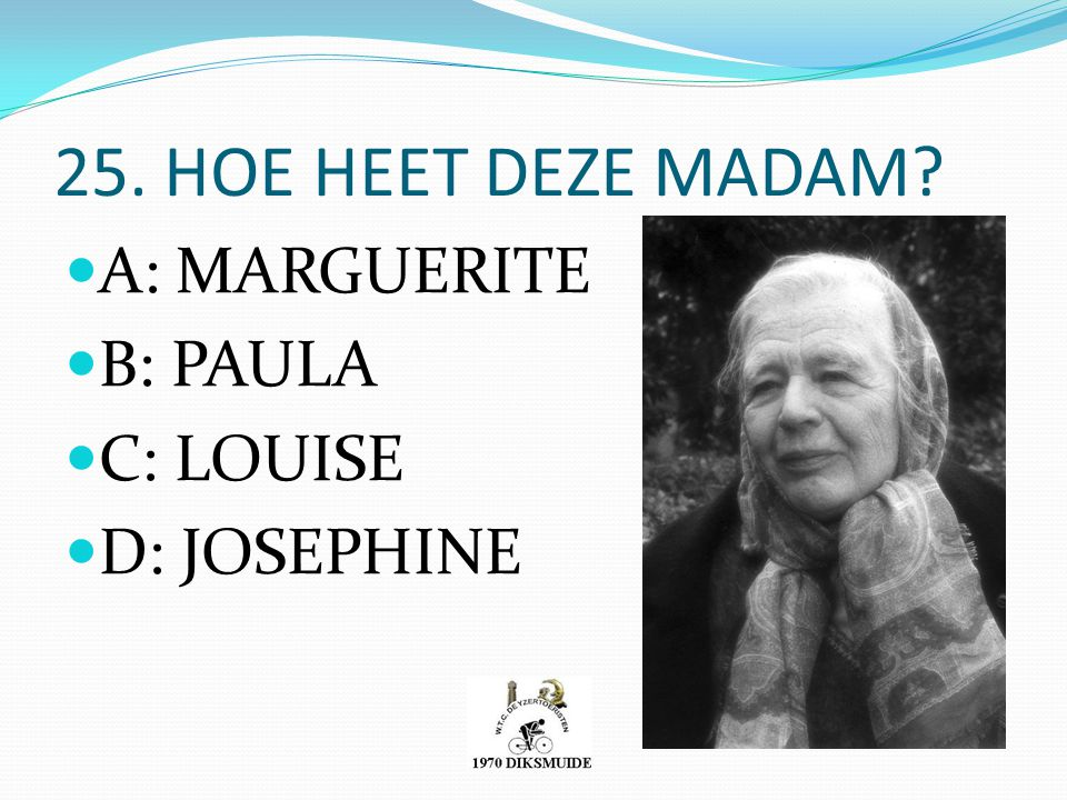 25. HOE HEET DEZE MADAM A: MARGUERITE B: PAULA C: LOUISE D: JOSEPHINE