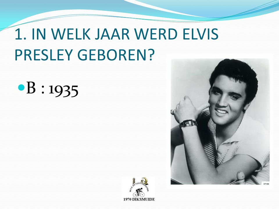 1. IN WELK JAAR WERD ELVIS PRESLEY GEBOREN