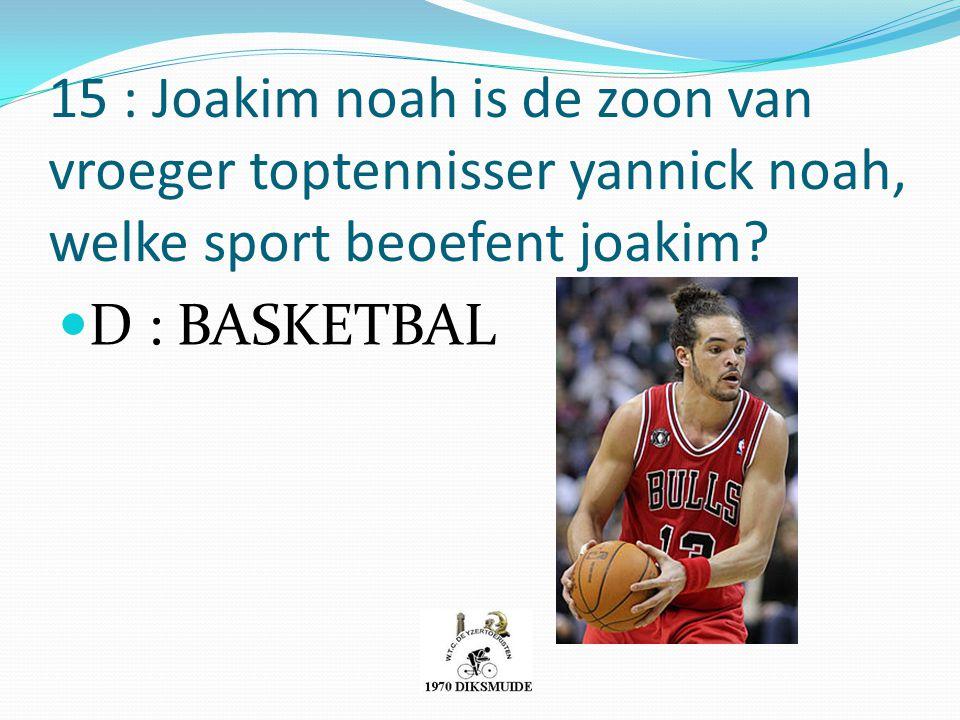 15 : Joakim noah is de zoon van vroeger toptennisser yannick noah, welke sport beoefent joakim