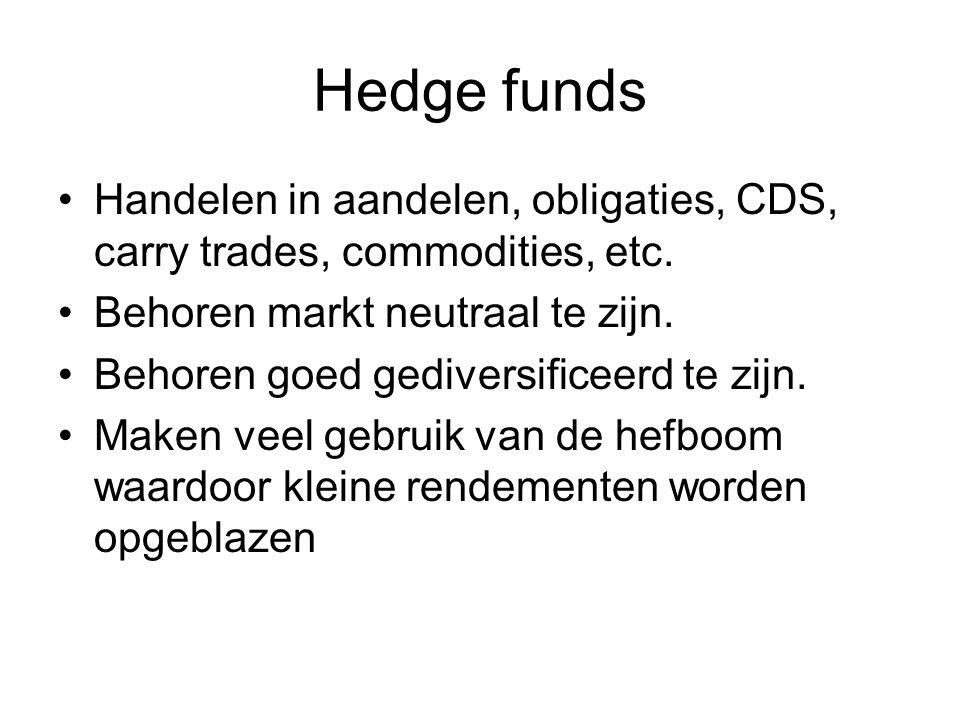 Hedge funds Handelen in aandelen, obligaties, CDS, carry trades, commodities, etc. Behoren markt neutraal te zijn.