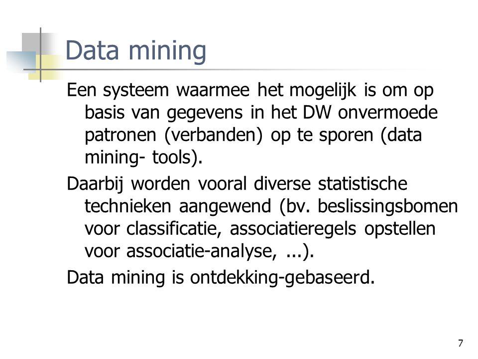 Data mining Een systeem waarmee het mogelijk is om op basis van gegevens in het DW onvermoede patronen (verbanden) op te sporen (data mining- tools).