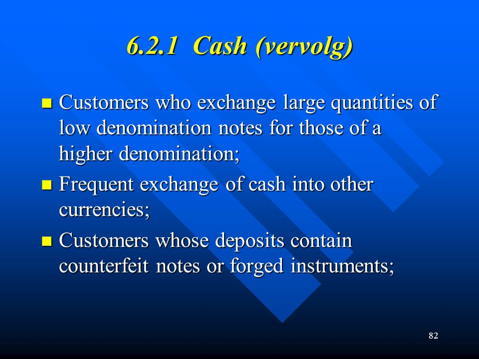 6.2.1 Cash (vervolg) Customers who exchange large quantities of low denomination notes for those of a higher denomination;