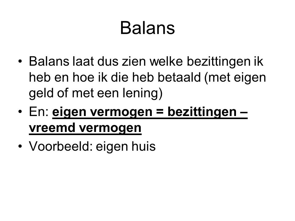 Balans Balans laat dus zien welke bezittingen ik heb en hoe ik die heb betaald (met eigen geld of met een lening)