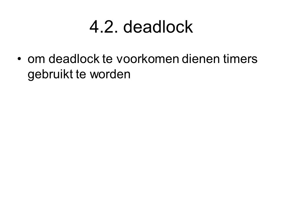 4.2. deadlock om deadlock te voorkomen dienen timers gebruikt te worden.