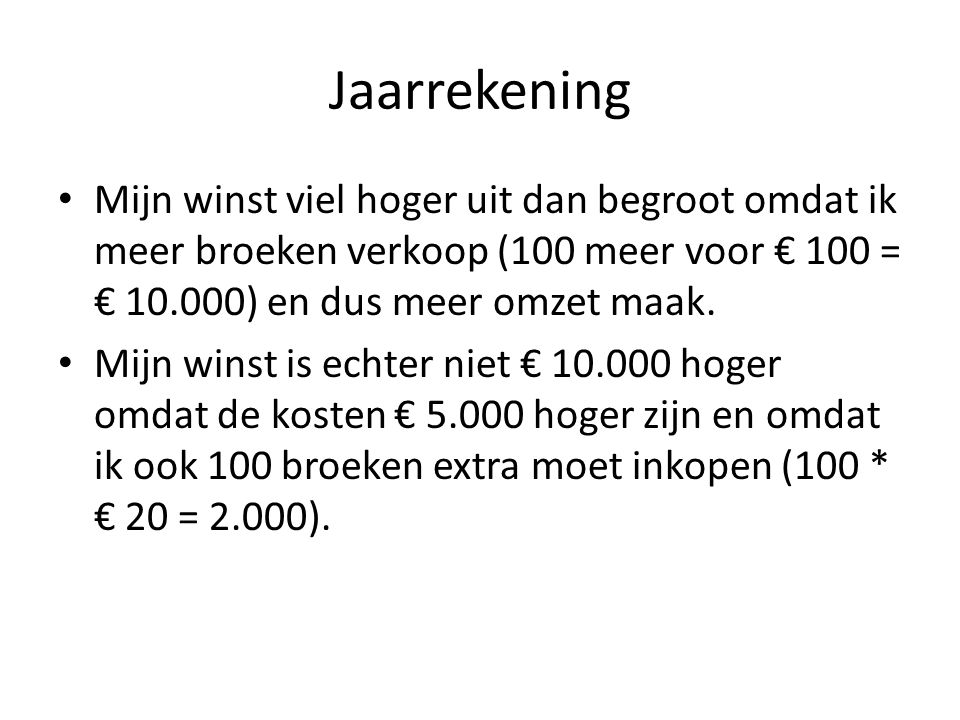 Jaarrekening Mijn winst viel hoger uit dan begroot omdat ik meer broeken verkoop (100 meer voor € 100 = € 10.000) en dus meer omzet maak.