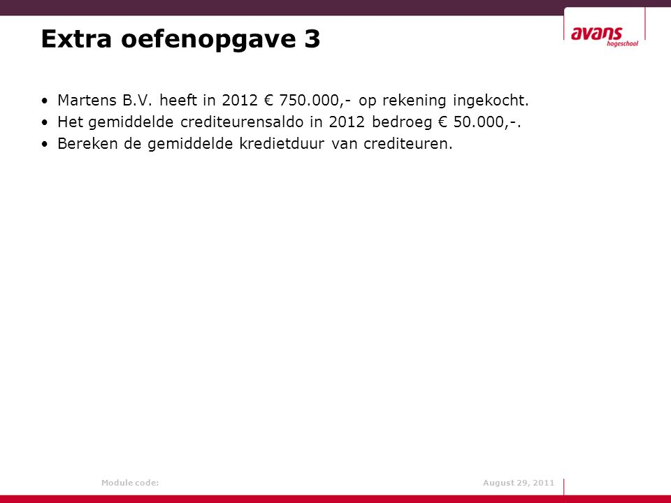 Extra oefenopgave 3 Martens B.V. heeft in 2012 € 750.000,- op rekening ingekocht. Het gemiddelde crediteurensaldo in 2012 bedroeg € 50.000,-.