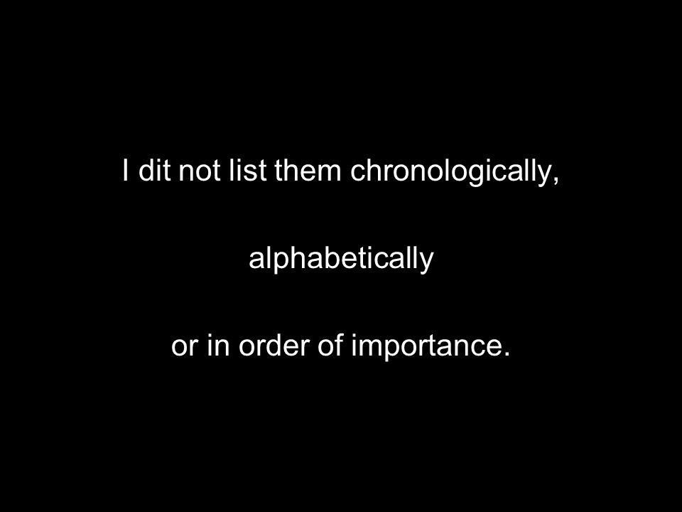 I dit not list them chronologically, alphabetically