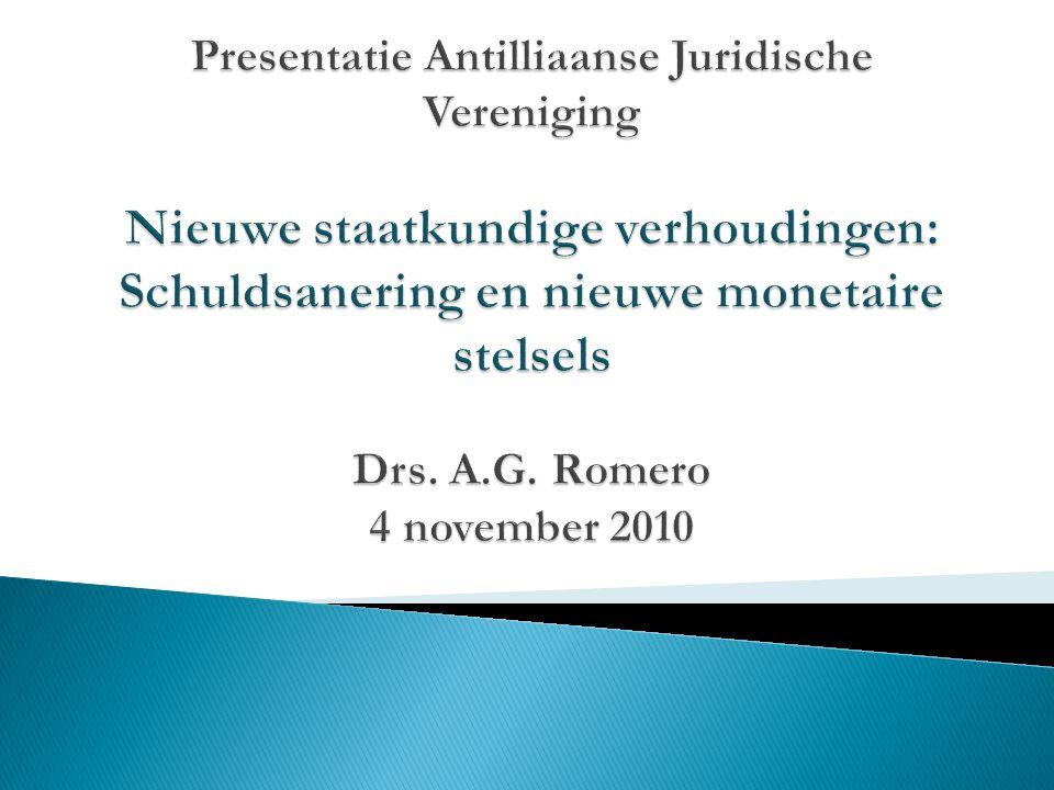 Presentatie Antilliaanse Juridische Vereniging Nieuwe staatkundige verhoudingen: Schuldsanering en nieuwe monetaire stelsels Drs.