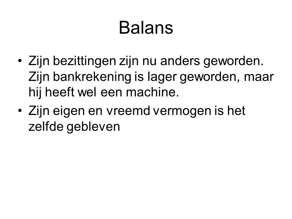 Balans Zijn bezittingen zijn nu anders geworden. Zijn bankrekening is lager geworden, maar hij heeft wel een machine.