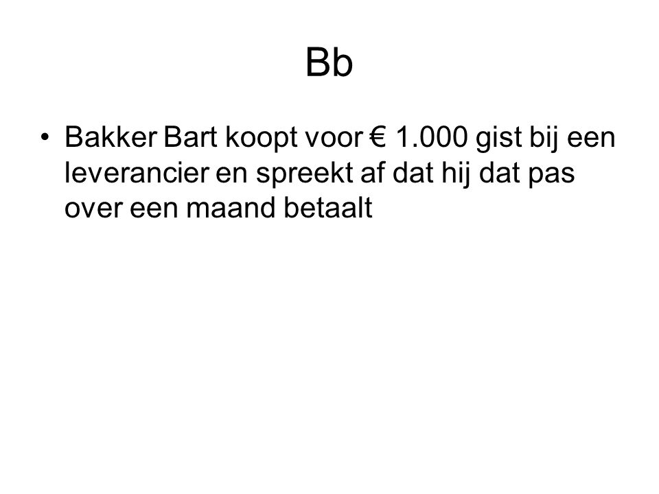 Bb Bakker Bart koopt voor € 1.000 gist bij een leverancier en spreekt af dat hij dat pas over een maand betaalt.