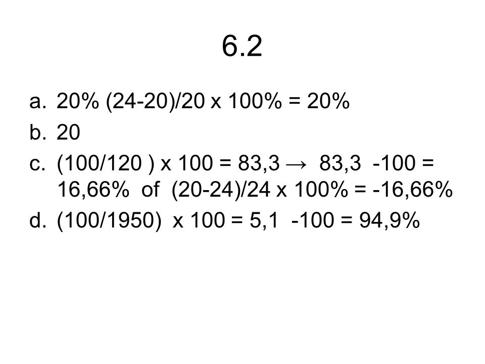 6.2 20% (24-20)/20 x 100% = 20% 20. (100/120 ) x 100 = 83,3 → 83,3 -100 = 16,66% of (20-24)/24 x 100% = -16,66%