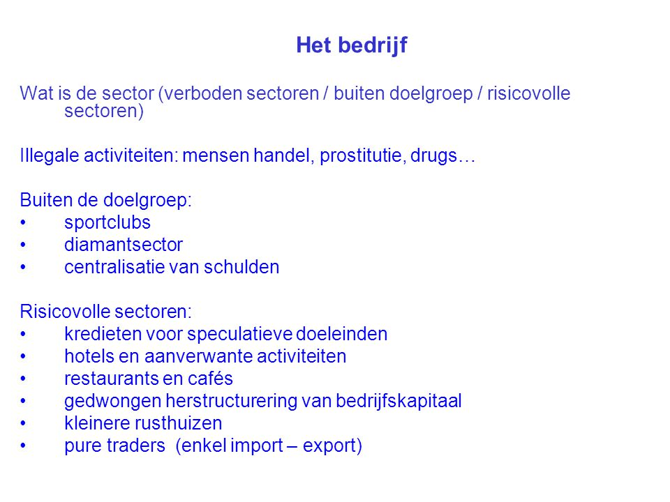 Het bedrijf Wat is de sector (verboden sectoren / buiten doelgroep / risicovolle sectoren) Illegale activiteiten: mensen handel, prostitutie, drugs…