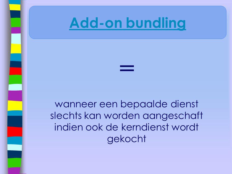 Add-on bundling = wanneer een bepaalde dienst slechts kan worden aangeschaft indien ook de kerndienst wordt gekocht.