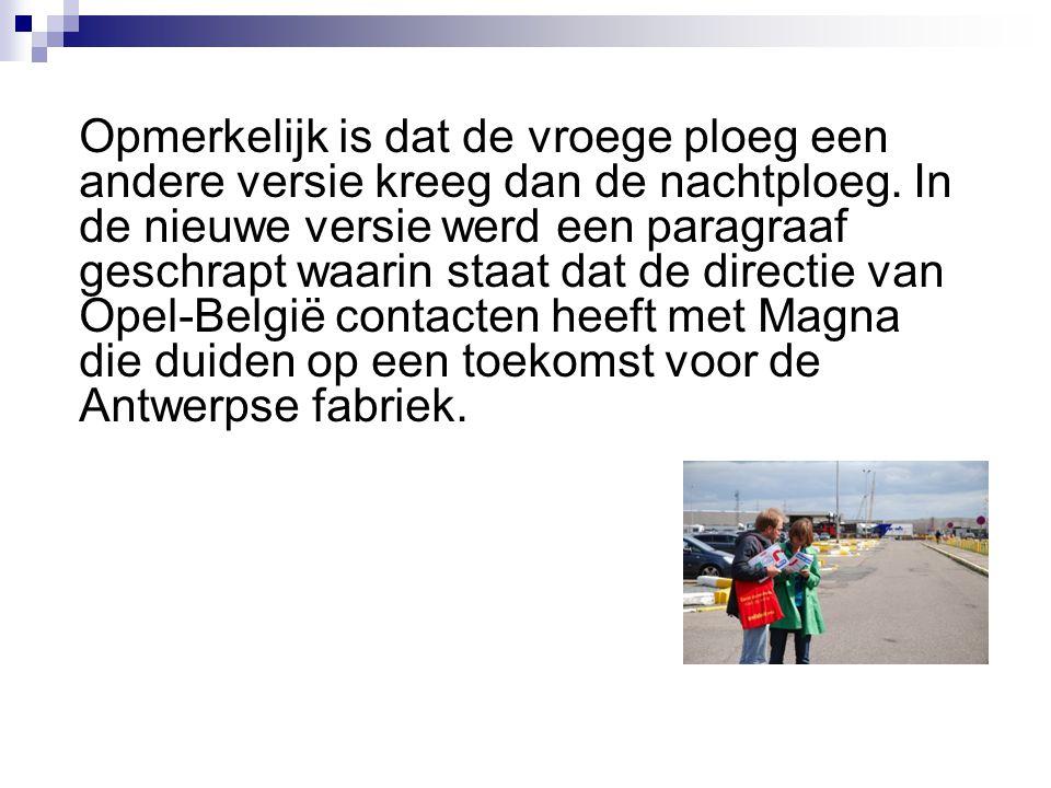 Opmerkelijk is dat de vroege ploeg een andere versie kreeg dan de nachtploeg. In de nieuwe versie werd een paragraaf geschrapt waarin staat dat de directie van Opel-België contacten heeft met Magna die duiden op een toekomst voor de Antwerpse fabriek.
