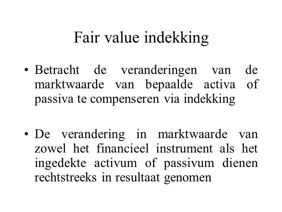 Fair value indekking Betracht de veranderingen van de marktwaarde van bepaalde activa of passiva te compenseren via indekking.