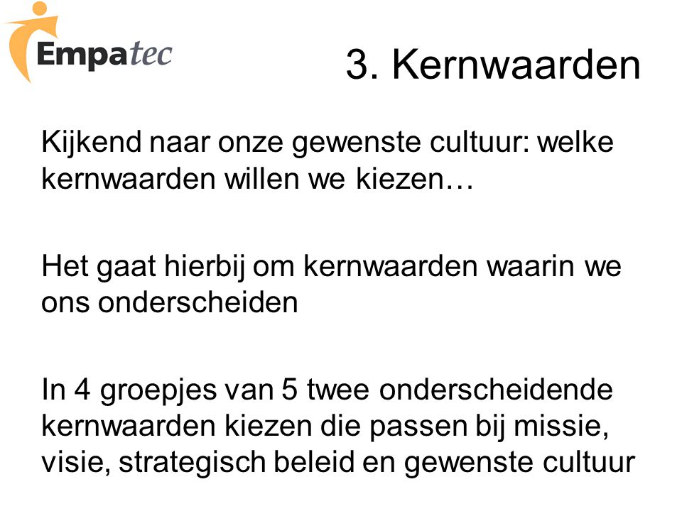 3. Kernwaarden Kijkend naar onze gewenste cultuur: welke kernwaarden willen we kiezen… Het gaat hierbij om kernwaarden waarin we ons onderscheiden.