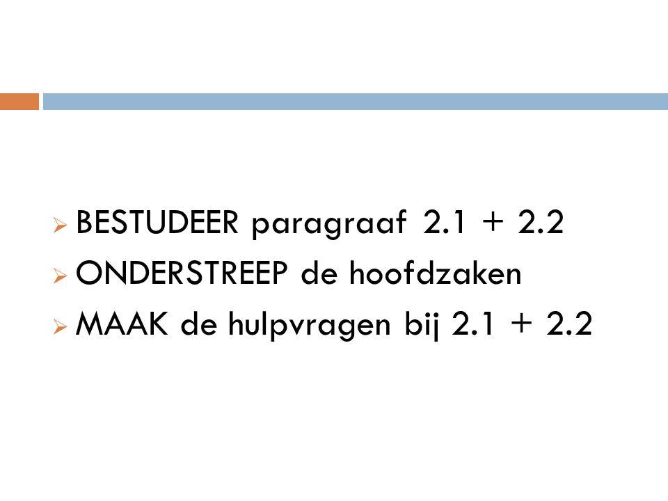 BESTUDEER paragraaf 2.1 + 2.2 ONDERSTREEP de hoofdzaken MAAK de hulpvragen bij 2.1 + 2.2