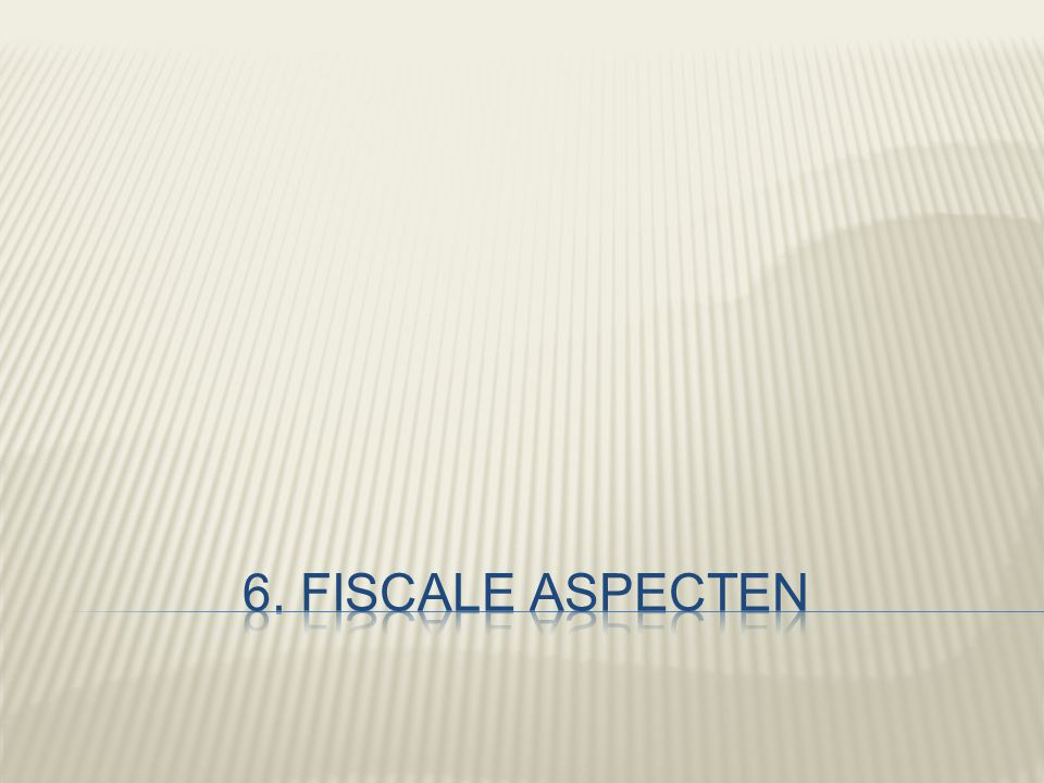 6. Fiscale aspecten