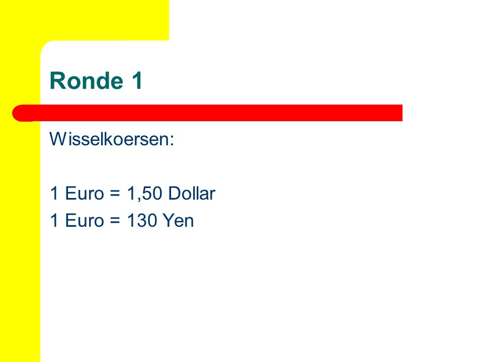 Ronde 1 Wisselkoersen: 1 Euro = 1,50 Dollar 1 Euro = 130 Yen