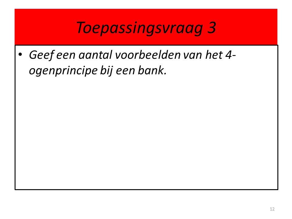 Toepassingsvraag 3 Geef een aantal voorbeelden van het 4-ogenprincipe bij een bank.