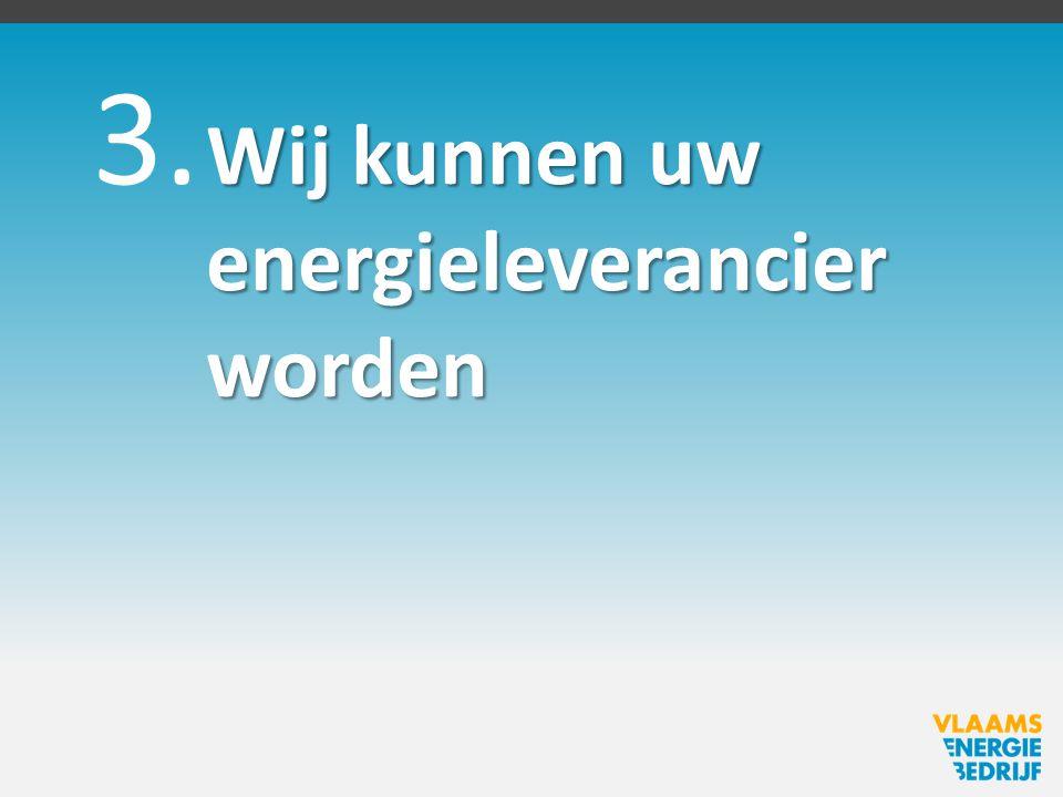 3. Wij kunnen uw energieleverancier worden