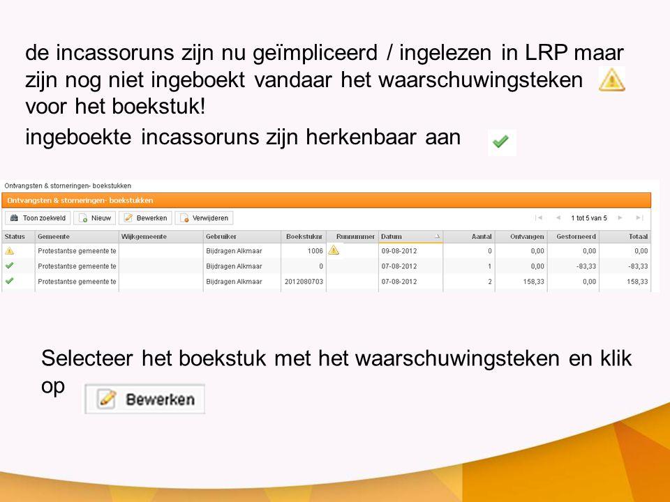 de incassoruns zijn nu geïmpliceerd / ingelezen in LRP maar zijn nog niet ingeboekt vandaar het waarschuwingsteken voor het boekstuk!