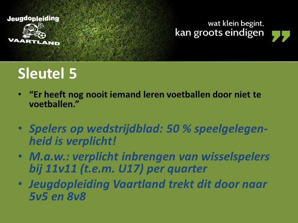 Sleutel 5 Er heeft nog nooit iemand leren voetballen door niet te voetballen. Spelers op wedstrijdblad: 50 % speelgelegen-heid is verplicht!