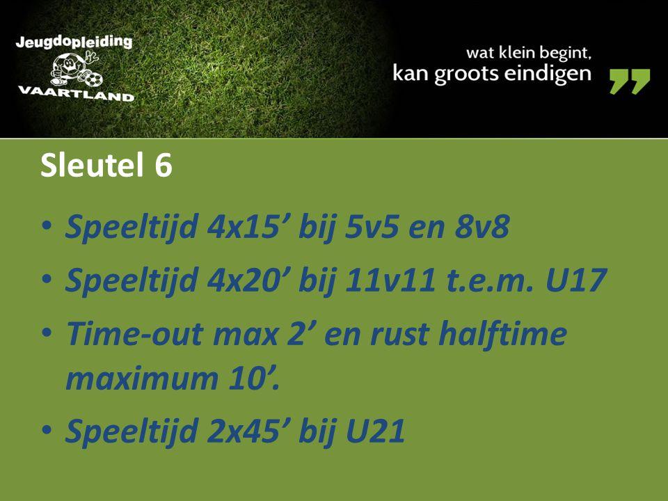 Sleutel 6 Speeltijd 4x15' bij 5v5 en 8v8. Speeltijd 4x20' bij 11v11 t.e.m. U17. Time-out max 2' en rust halftime maximum 10'.