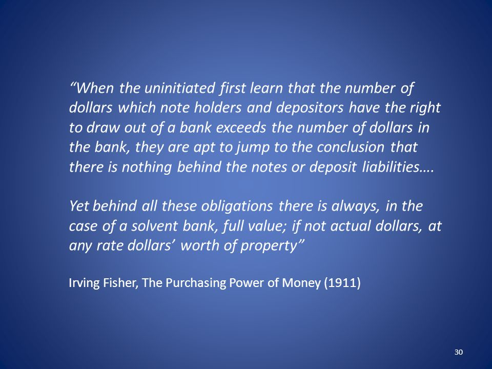 When the uninitiated first learn that the number of dollars which note holders and depositors have the right to draw out of a bank exceeds the number of dollars in the bank, they are apt to jump to the conclusion that there is nothing behind the notes or deposit liabilities….