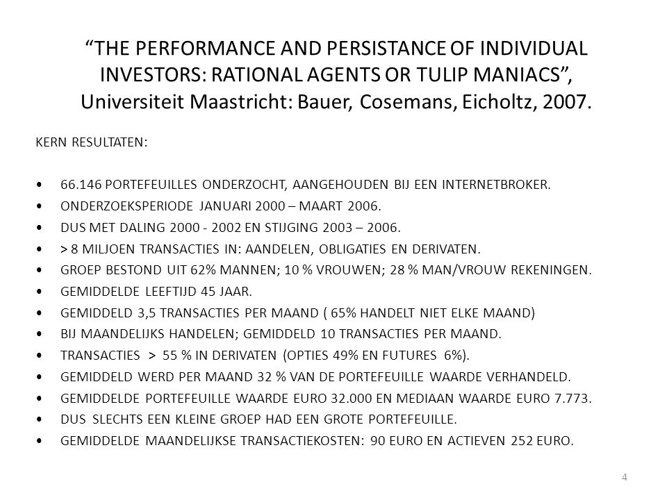 THE PERFORMANCE AND PERSISTANCE OF INDIVIDUAL INVESTORS: RATIONAL AGENTS OR TULIP MANIACS , Universiteit Maastricht: Bauer, Cosemans, Eicholtz, 2007.