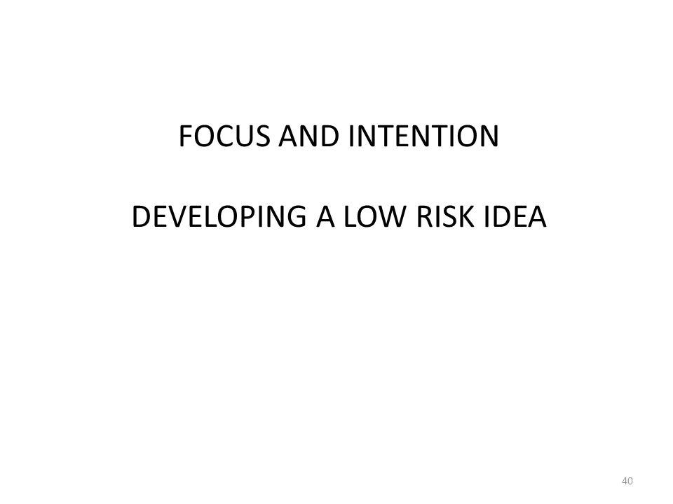 FOCUS AND INTENTION DEVELOPING A LOW RISK IDEA