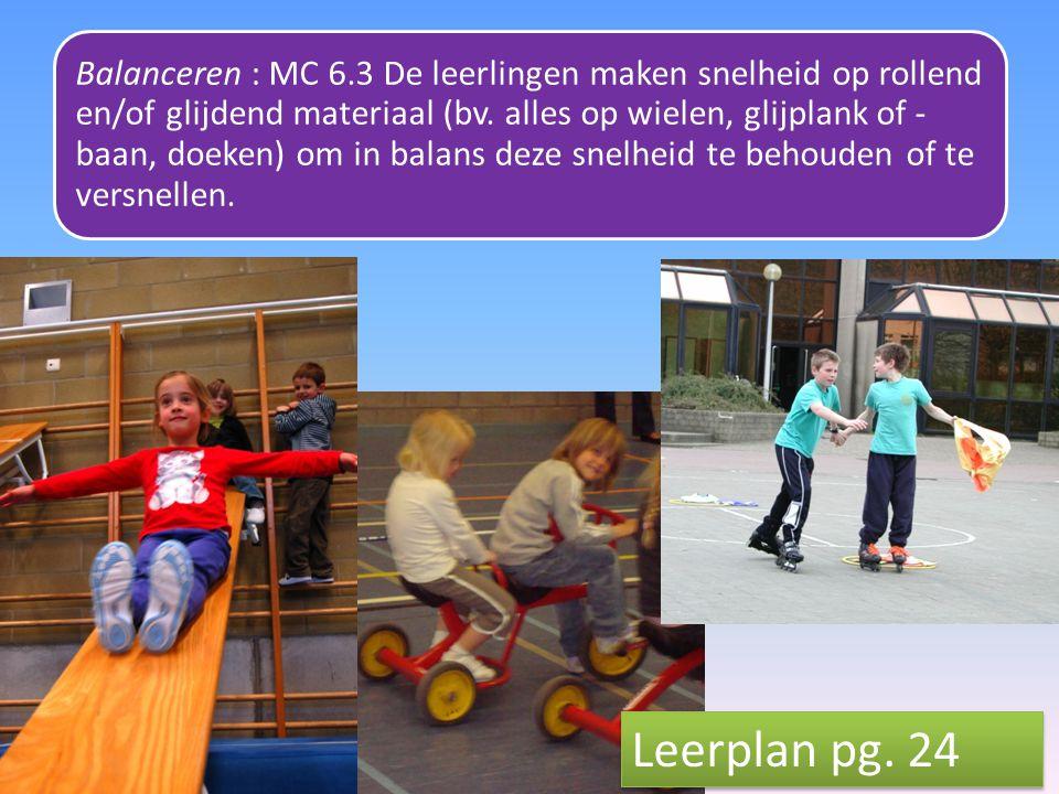 Balanceren : MC 6.3 De leerlingen maken snelheid op rollend en/of glijdend materiaal (bv. alles op wielen, glijplank of -baan, doeken) om in balans deze snelheid te behouden of te versnellen.