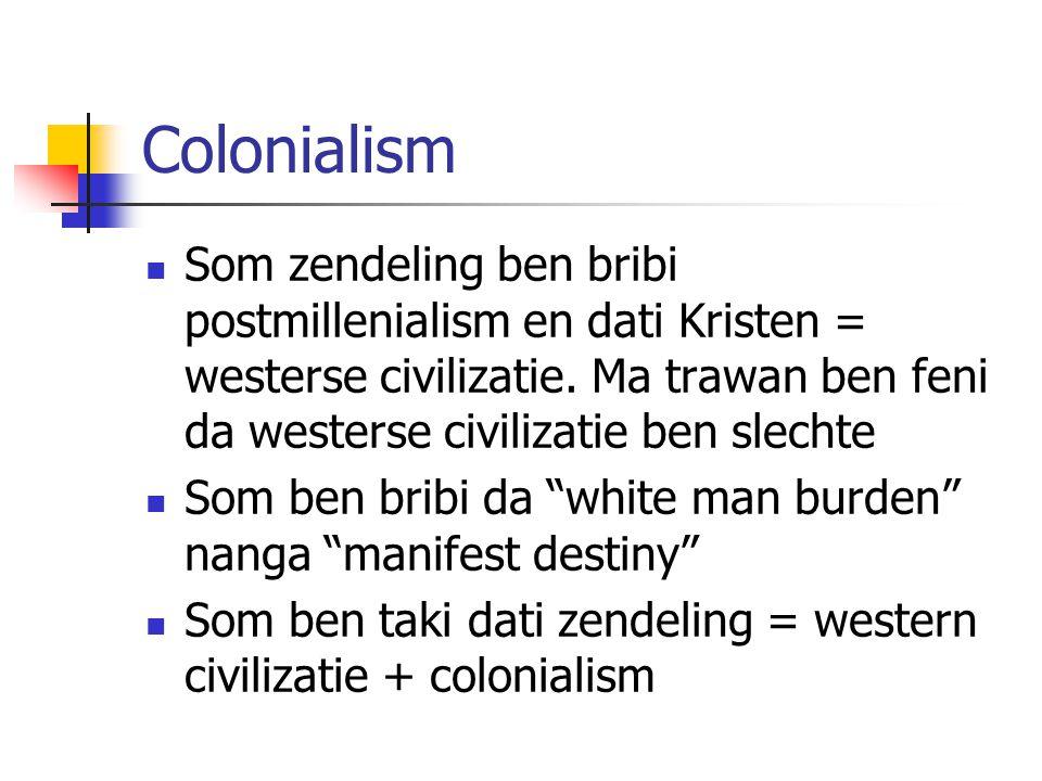 Colonialism Som zendeling ben bribi postmillenialism en dati Kristen = westerse civilizatie. Ma trawan ben feni da westerse civilizatie ben slechte.