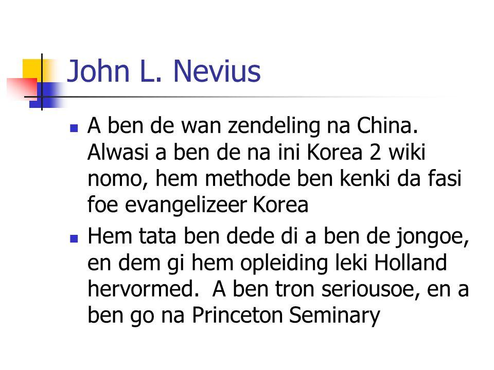 John L. Nevius A ben de wan zendeling na China. Alwasi a ben de na ini Korea 2 wiki nomo, hem methode ben kenki da fasi foe evangelizeer Korea.