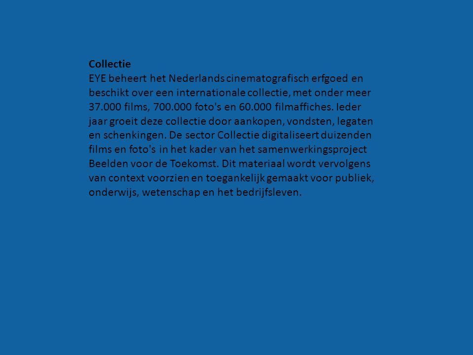 Collectie EYE beheert het Nederlands cinematografisch erfgoed en beschikt over een internationale collectie, met onder meer 37.000 films, 700.000 foto s en 60.000 filmaffiches. Ieder jaar groeit deze collectie door aankopen, vondsten, legaten en schenkingen. De sector Collectie digitaliseert duizenden films en foto s in het kader van het samenwerkingsproject Beelden voor de Toekomst. Dit materiaal wordt vervolgens van context voorzien en toegankelijk gemaakt voor publiek, onderwijs, wetenschap en het bedrijfsleven.