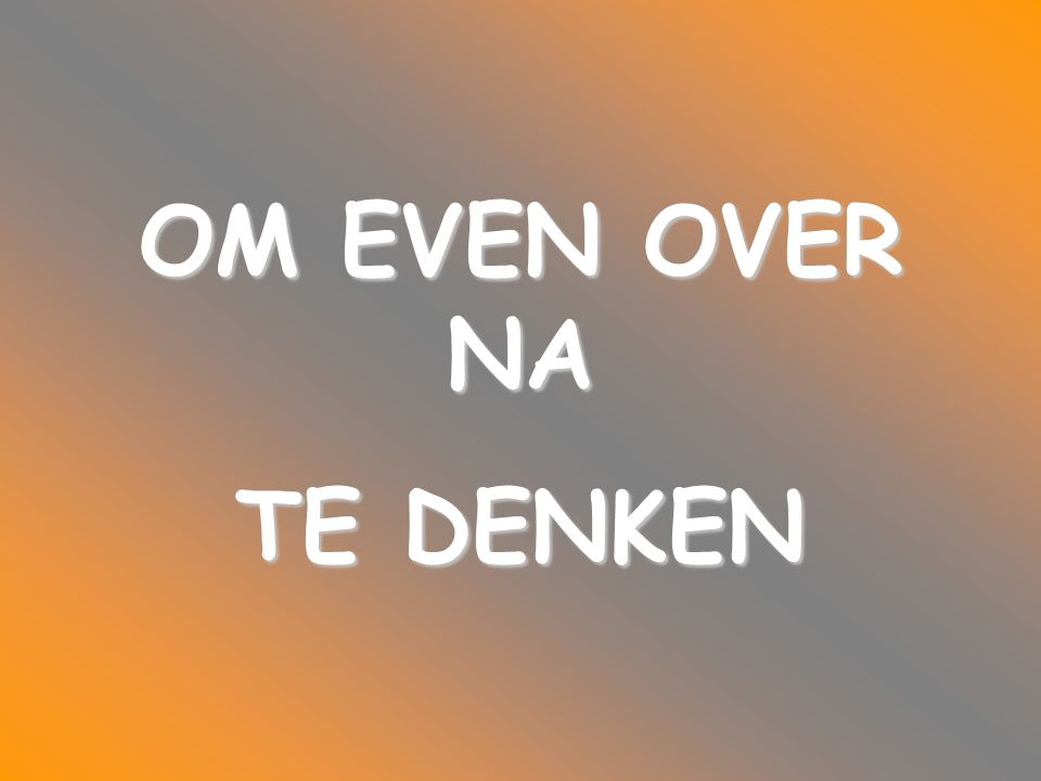 OM EVEN OVER NA TE DENKEN