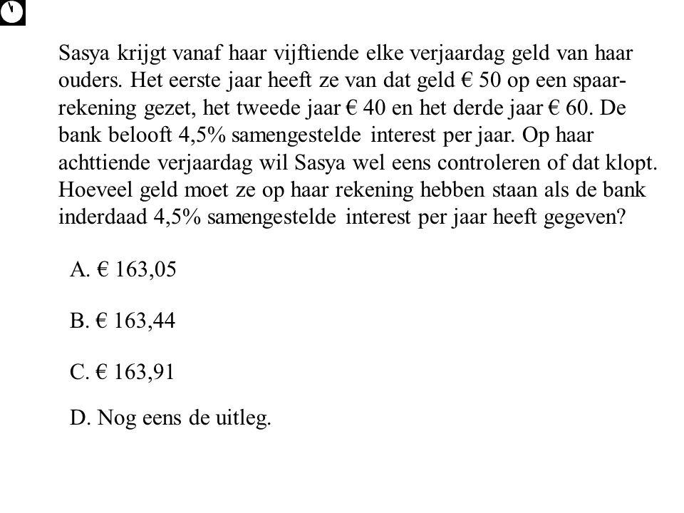 Sasya krijgt vanaf haar vijftiende elke verjaardag geld van haar ouders. Het eerste jaar heeft ze van dat geld € 50 op een spaar-rekening gezet, het tweede jaar € 40 en het derde jaar € 60. De bank belooft 4,5% samengestelde interest per jaar. Op haar achttiende verjaardag wil Sasya wel eens controleren of dat klopt. Hoeveel geld moet ze op haar rekening hebben staan als de bank inderdaad 4,5% samengestelde interest per jaar heeft gegeven