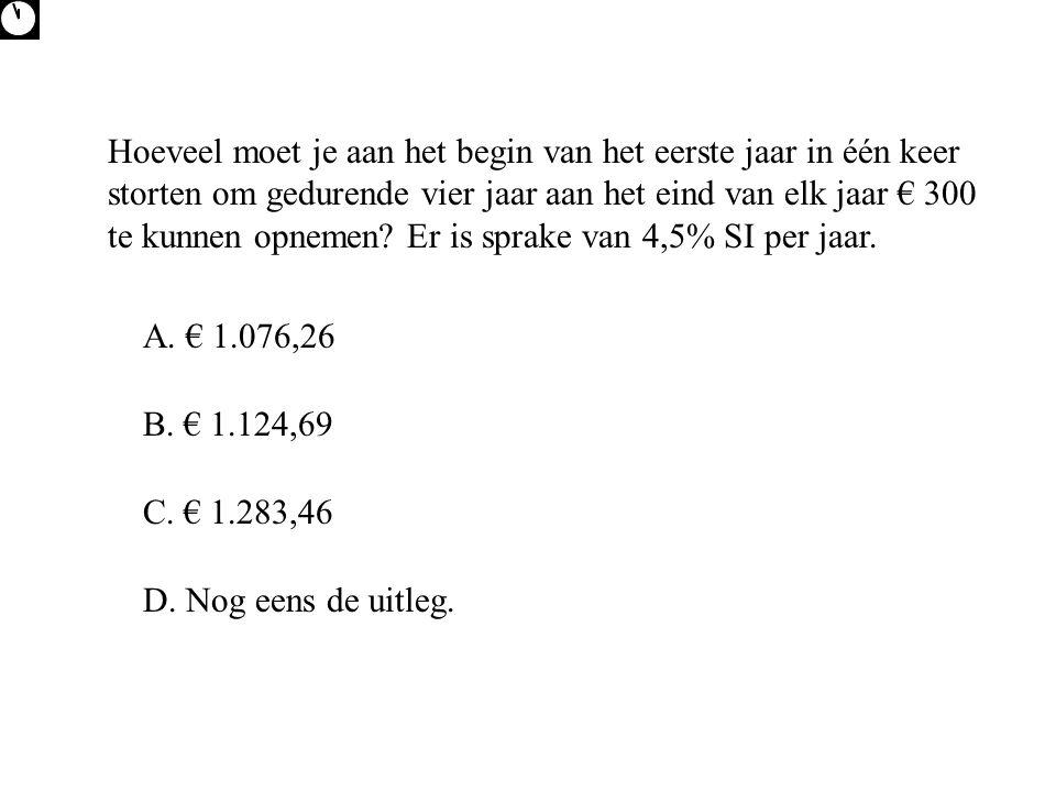Hoeveel moet je aan het begin van het eerste jaar in één keer storten om gedurende vier jaar aan het eind van elk jaar € 300 te kunnen opnemen Er is sprake van 4,5% SI per jaar.