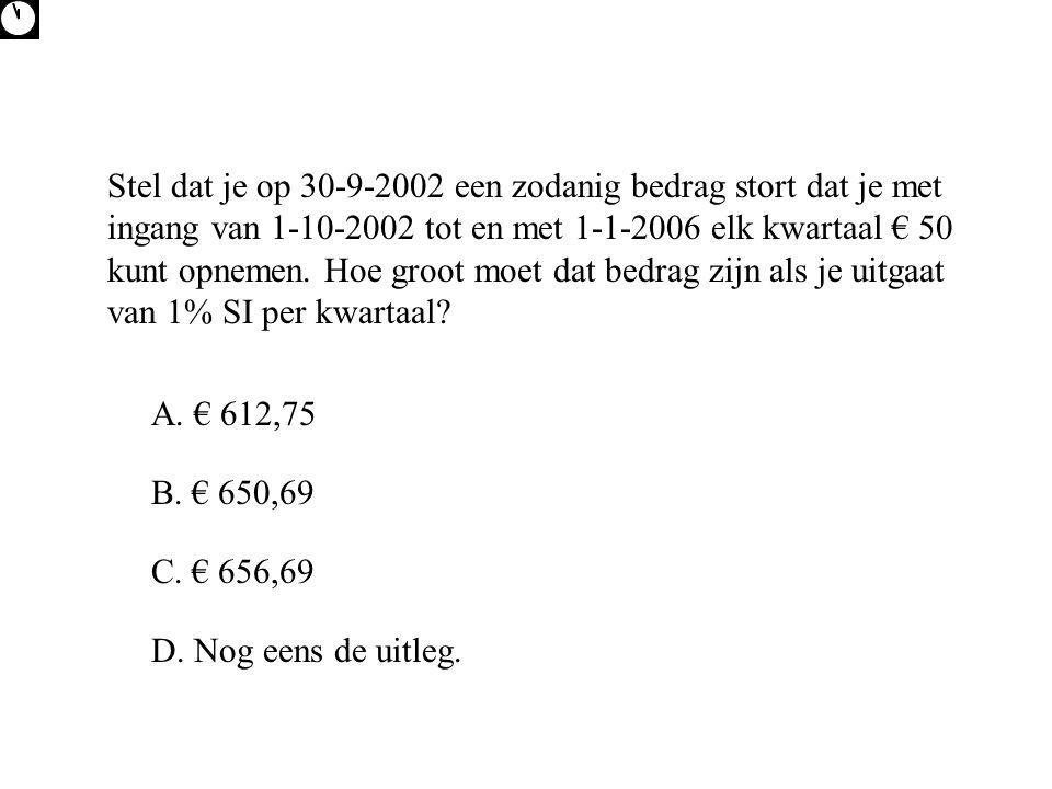 Stel dat je op 30-9-2002 een zodanig bedrag stort dat je met ingang van 1-10-2002 tot en met 1-1-2006 elk kwartaal € 50 kunt opnemen. Hoe groot moet dat bedrag zijn als je uitgaat van 1% SI per kwartaal
