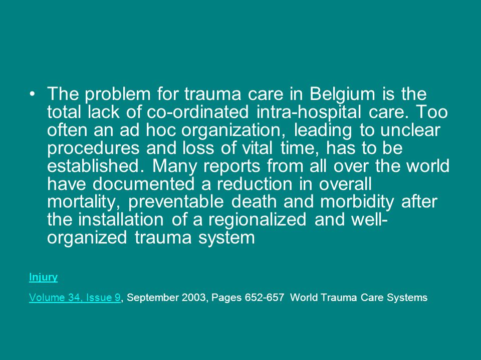 The problem for trauma care in Belgium is the total lack of co-ordinated intra-hospital care. Too often an ad hoc organization, leading to unclear procedures and loss of vital time, has to be established. Many reports from all over the world have documented a reduction in overall mortality, preventable death and morbidity after the installation of a regionalized and well-organized trauma system