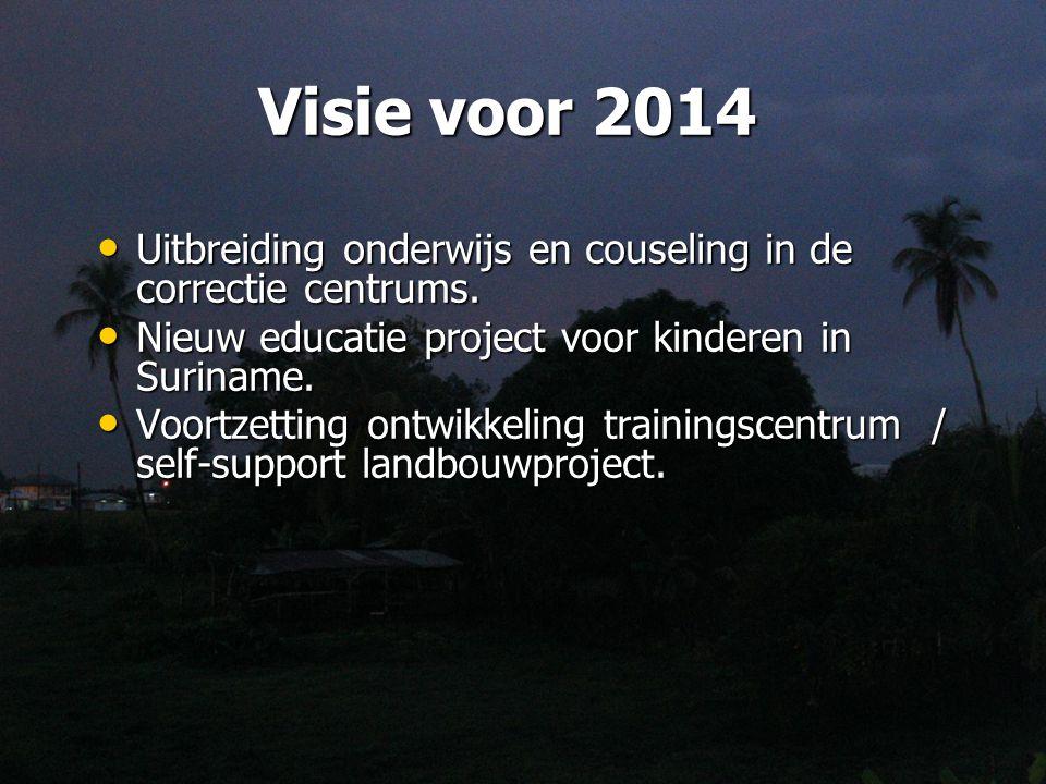 Visie voor 2014 Uitbreiding onderwijs en couseling in de correctie centrums. Nieuw educatie project voor kinderen in Suriname.
