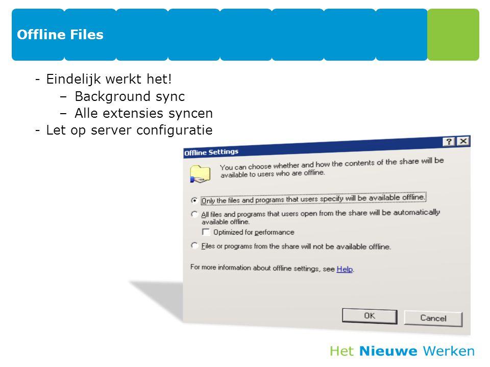 Offline Files Eindelijk werkt het! Background sync Alle extensies syncen Let op server configuratie